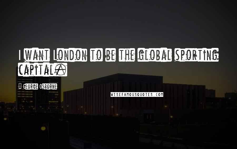 George Osborne quotes: I want London to be the global sporting capital.