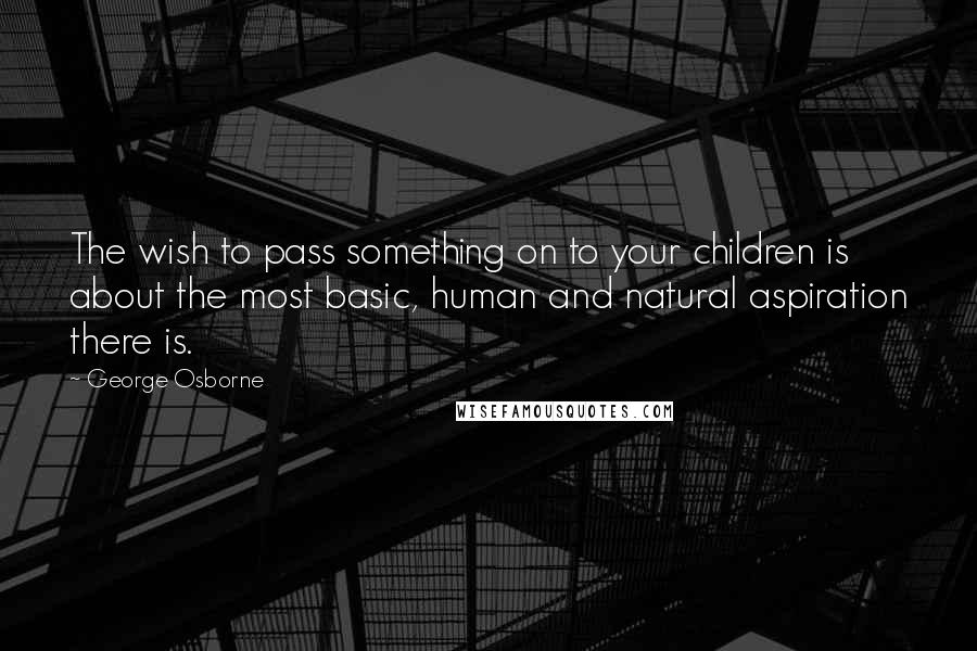 George Osborne quotes: The wish to pass something on to your children is about the most basic, human and natural aspiration there is.