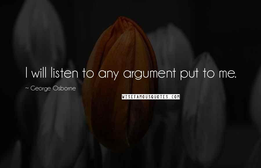 George Osborne quotes: I will listen to any argument put to me.