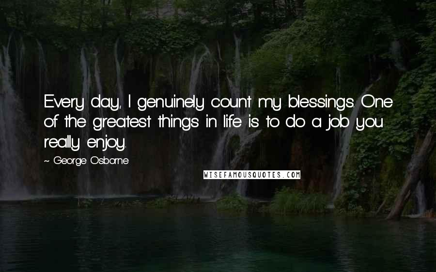 George Osborne quotes: Every day, I genuinely count my blessings. One of the greatest things in life is to do a job you really enjoy.