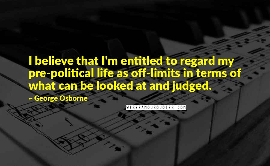 George Osborne quotes: I believe that I'm entitled to regard my pre-political life as off-limits in terms of what can be looked at and judged.