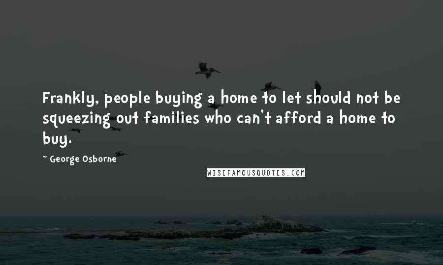 George Osborne quotes: Frankly, people buying a home to let should not be squeezing out families who can't afford a home to buy.