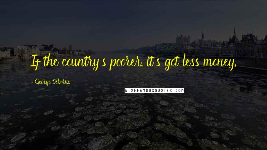 George Osborne quotes: If the country's poorer, it's got less money.