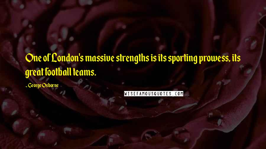 George Osborne quotes: One of London's massive strengths is its sporting prowess, its great football teams.