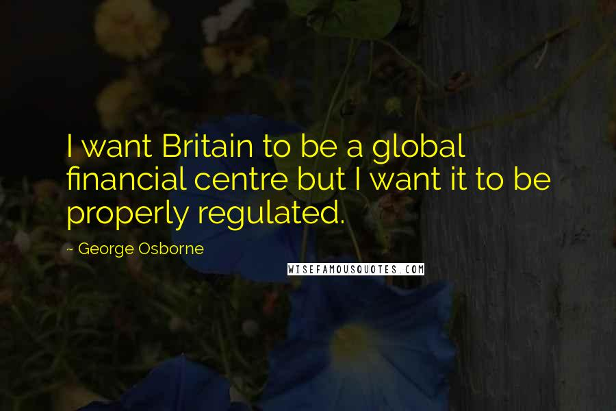 George Osborne quotes: I want Britain to be a global financial centre but I want it to be properly regulated.