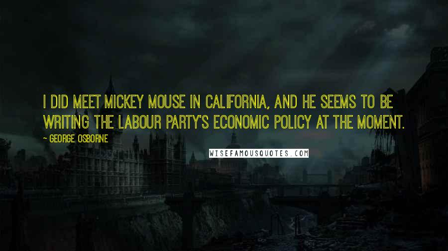 George Osborne quotes: I did meet Mickey Mouse in California, and he seems to be writing the Labour party's economic policy at the moment.