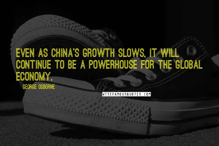 George Osborne quotes: Even as China's growth slows, it will continue to be a powerhouse for the global economy.