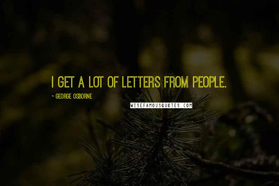 George Osborne quotes: I get a lot of letters from people.