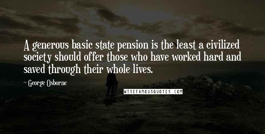 George Osborne quotes: A generous basic state pension is the least a civilized society should offer those who have worked hard and saved through their whole lives.