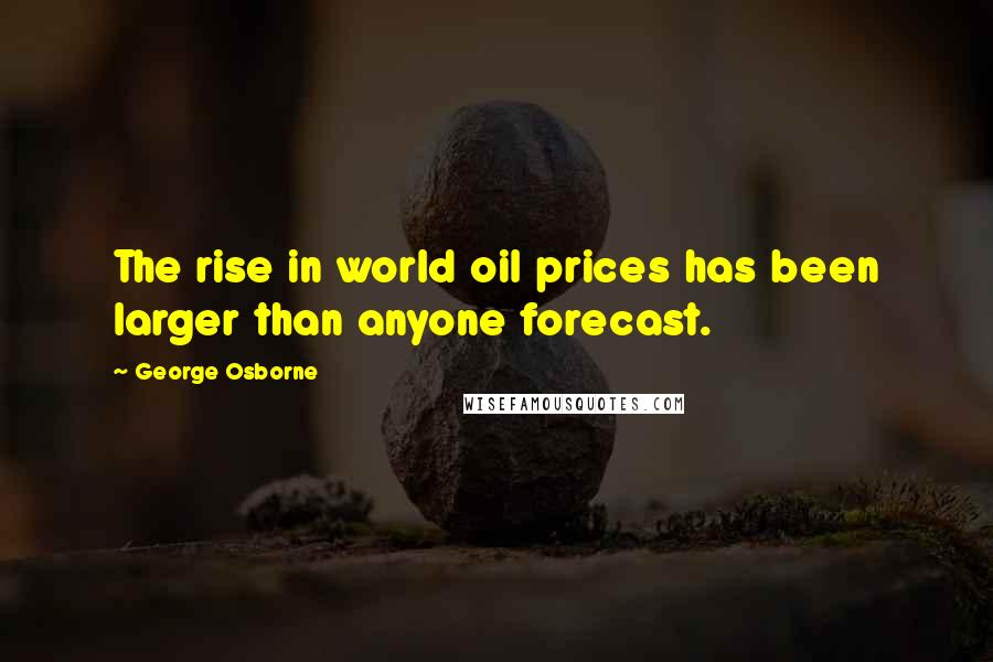 George Osborne quotes: The rise in world oil prices has been larger than anyone forecast.