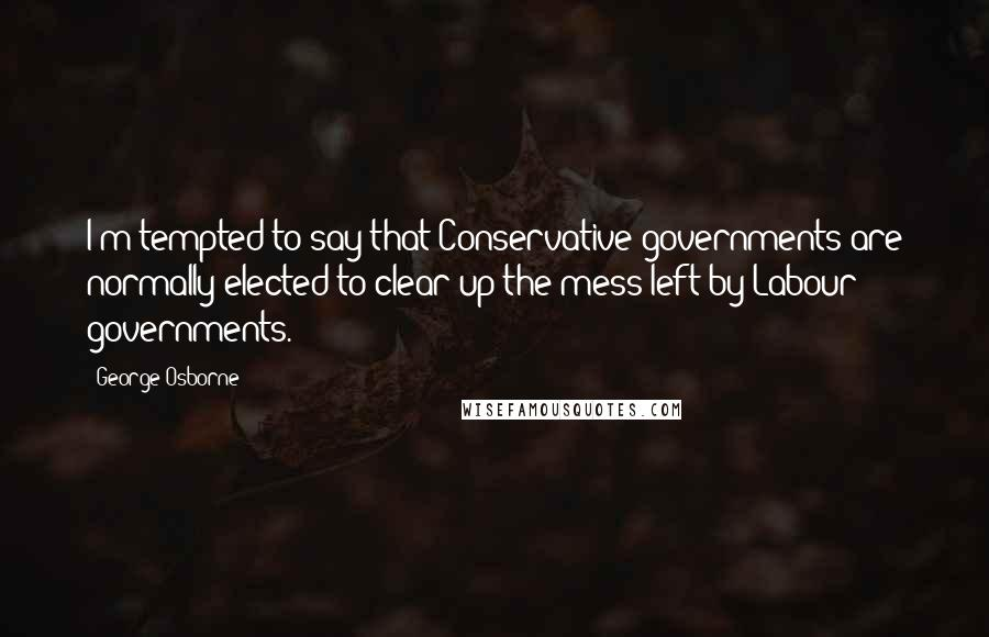 George Osborne quotes: I'm tempted to say that Conservative governments are normally elected to clear up the mess left by Labour governments.