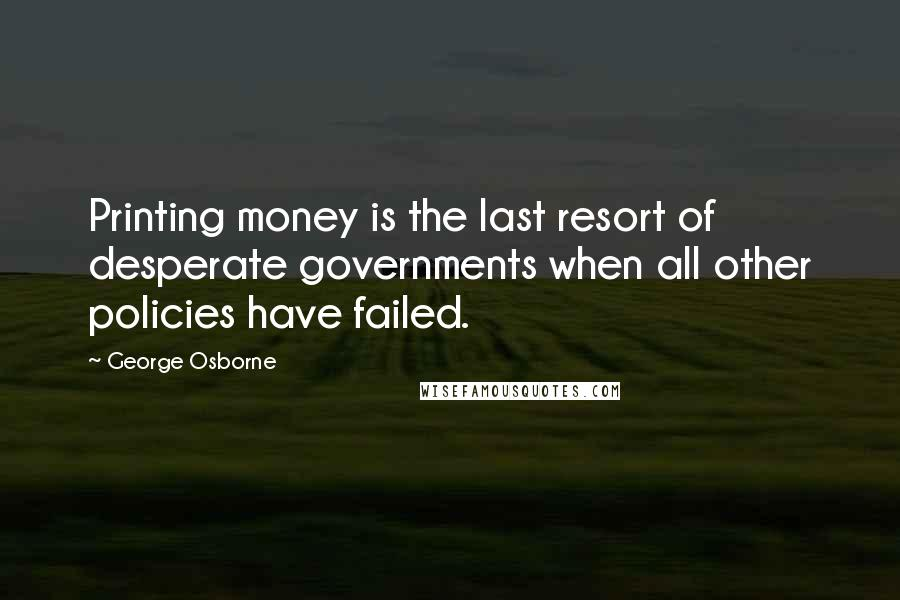 George Osborne quotes: Printing money is the last resort of desperate governments when all other policies have failed.