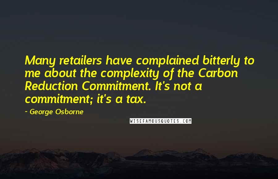 George Osborne quotes: Many retailers have complained bitterly to me about the complexity of the Carbon Reduction Commitment. It's not a commitment; it's a tax.