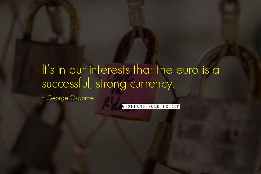 George Osborne quotes: It's in our interests that the euro is a successful, strong currency.