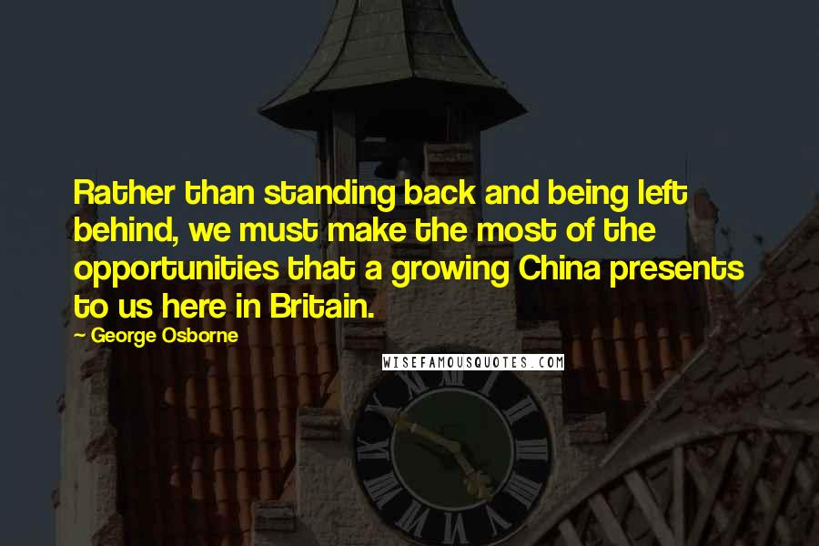 George Osborne quotes: Rather than standing back and being left behind, we must make the most of the opportunities that a growing China presents to us here in Britain.