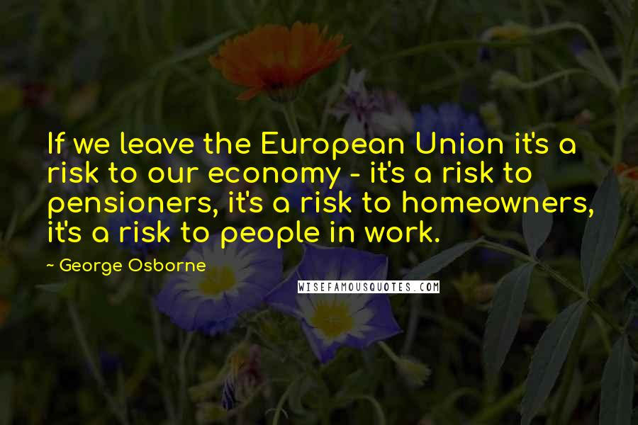 George Osborne quotes: If we leave the European Union it's a risk to our economy - it's a risk to pensioners, it's a risk to homeowners, it's a risk to people in work.