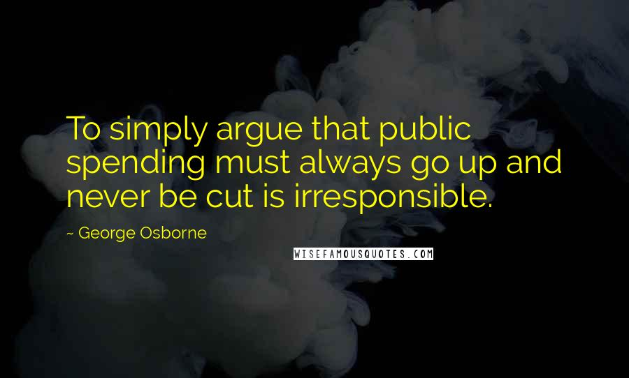 George Osborne quotes: To simply argue that public spending must always go up and never be cut is irresponsible.