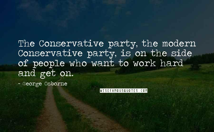George Osborne quotes: The Conservative party, the modern Conservative party, is on the side of people who want to work hard and get on.