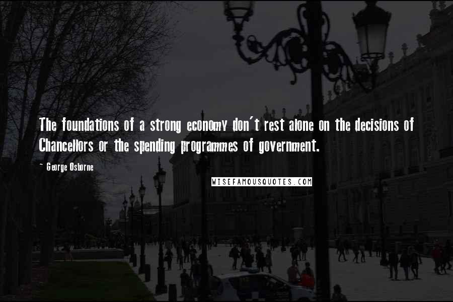 George Osborne quotes: The foundations of a strong economy don't rest alone on the decisions of Chancellors or the spending programmes of government.
