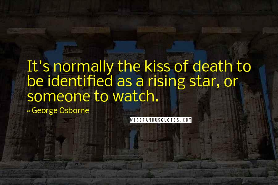 George Osborne quotes: It's normally the kiss of death to be identified as a rising star, or someone to watch.