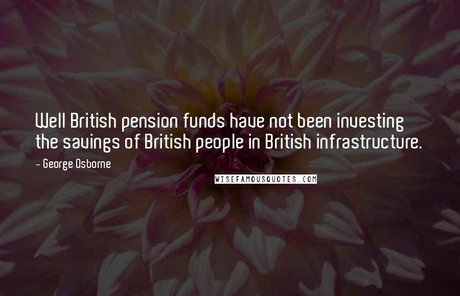 George Osborne quotes: Well British pension funds have not been investing the savings of British people in British infrastructure.