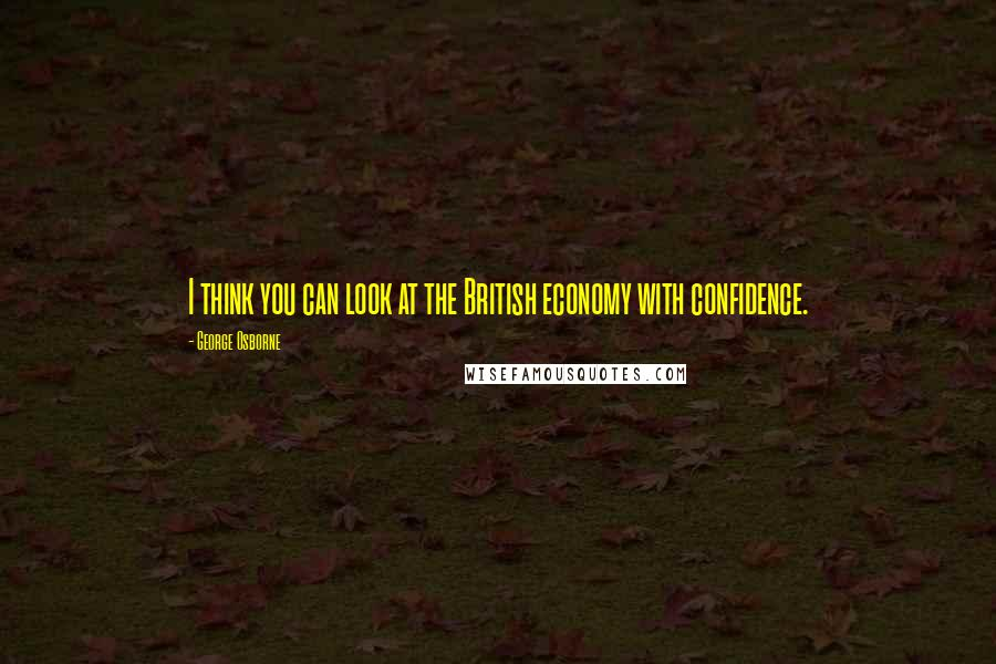 George Osborne quotes: I think you can look at the British economy with confidence.