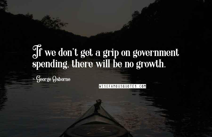 George Osborne quotes: If we don't get a grip on government spending, there will be no growth.