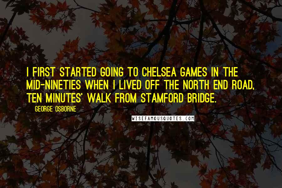 George Osborne quotes: I first started going to Chelsea games in the mid-Nineties when I lived off the North End Road, ten minutes' walk from Stamford Bridge.