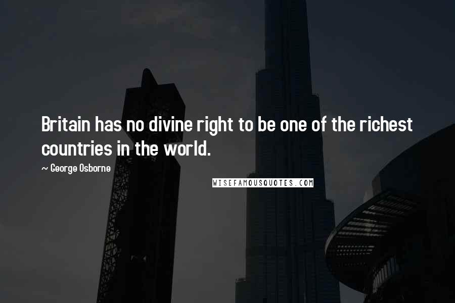 George Osborne quotes: Britain has no divine right to be one of the richest countries in the world.