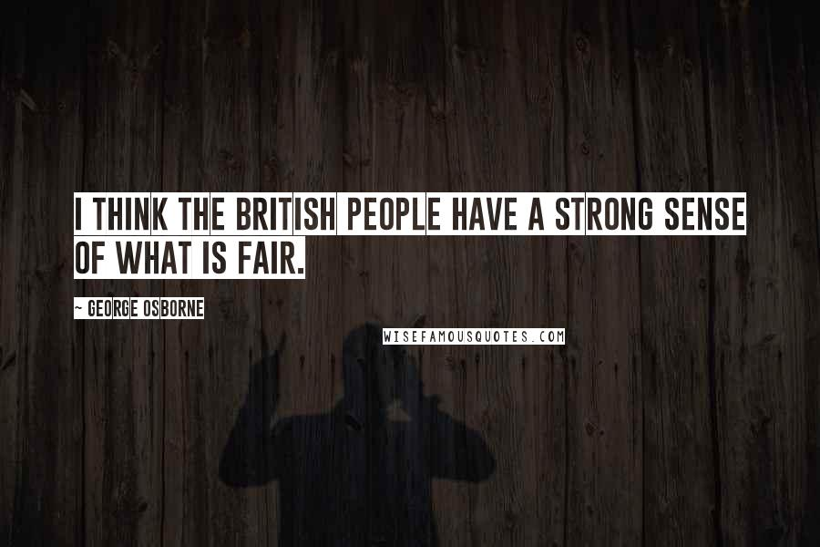 George Osborne quotes: I think the British people have a strong sense of what is fair.