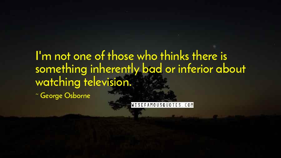 George Osborne quotes: I'm not one of those who thinks there is something inherently bad or inferior about watching television.
