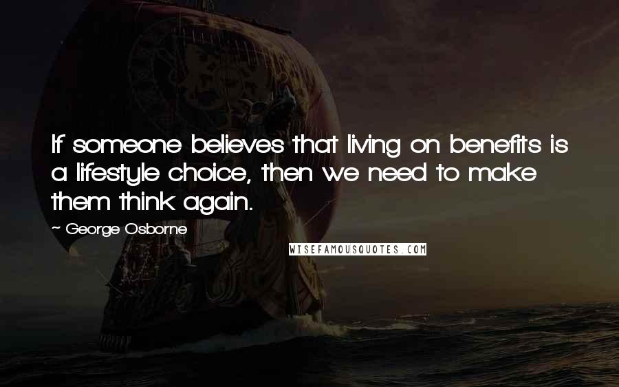 George Osborne quotes: If someone believes that living on benefits is a lifestyle choice, then we need to make them think again.