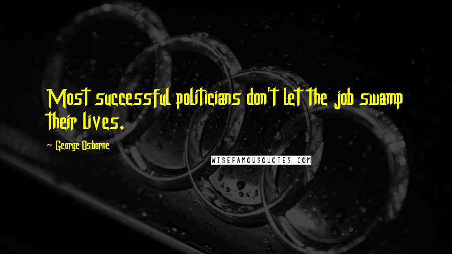George Osborne quotes: Most successful politicians don't let the job swamp their lives.