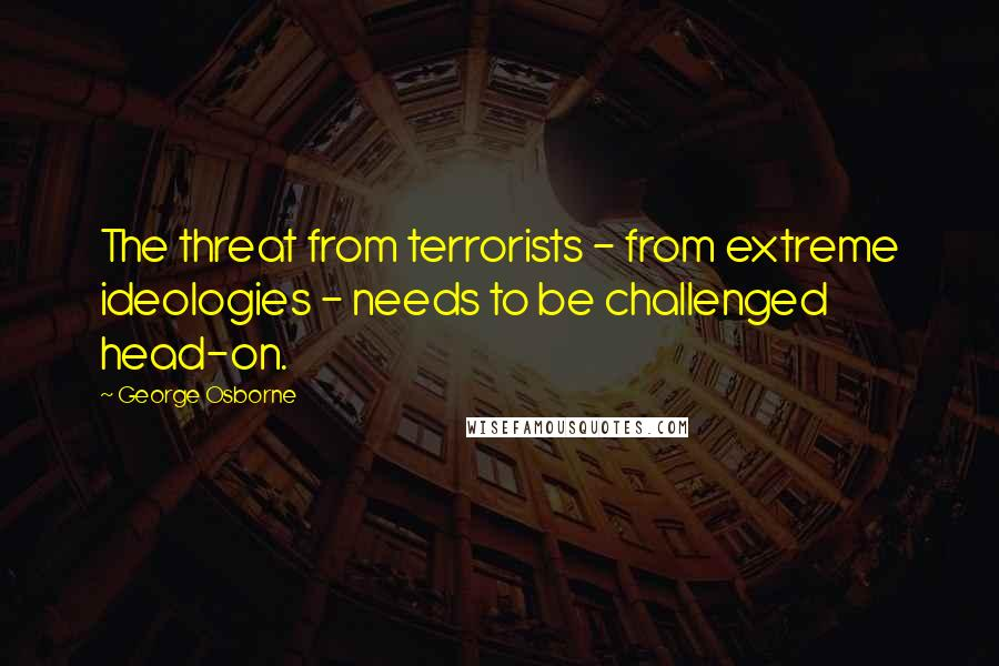 George Osborne quotes: The threat from terrorists - from extreme ideologies - needs to be challenged head-on.