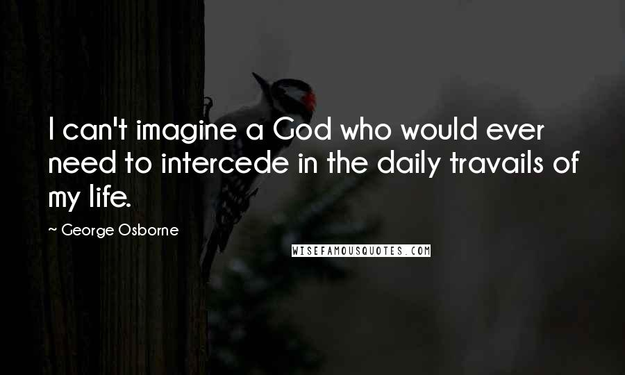 George Osborne quotes: I can't imagine a God who would ever need to intercede in the daily travails of my life.