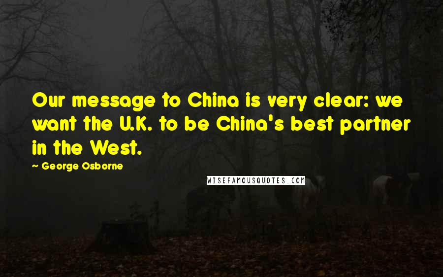 George Osborne quotes: Our message to China is very clear: we want the U.K. to be China's best partner in the West.