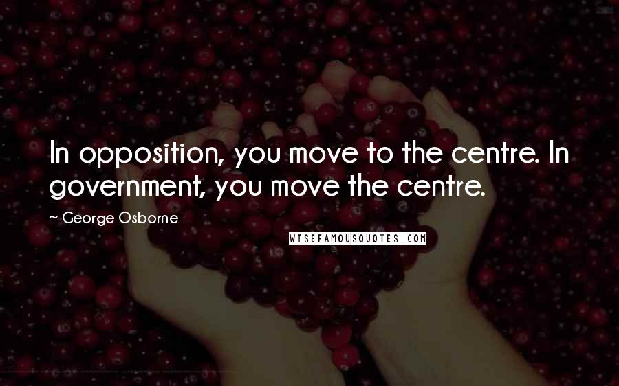 George Osborne quotes: In opposition, you move to the centre. In government, you move the centre.