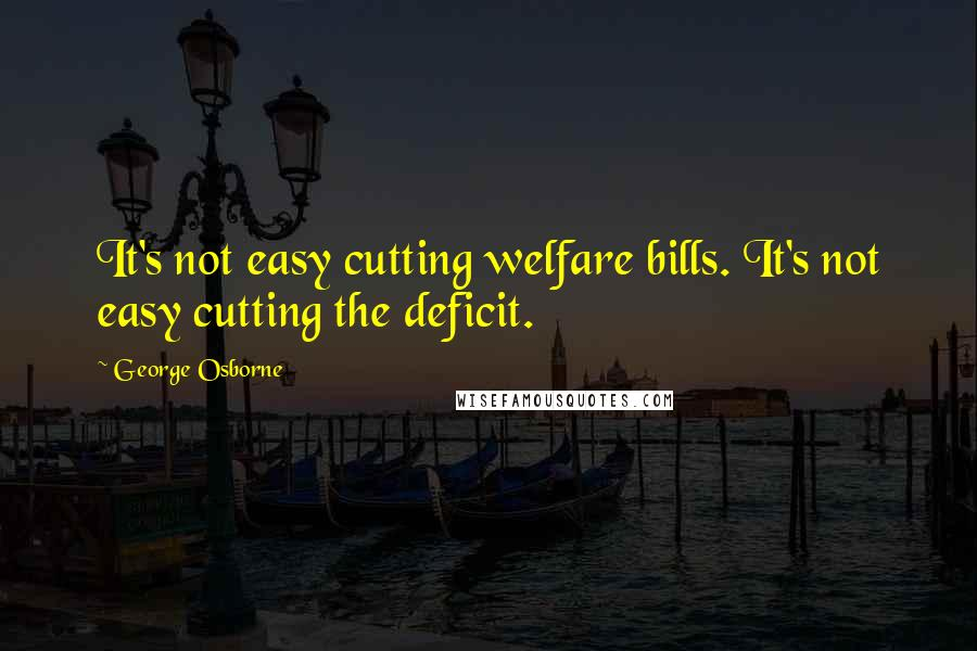 George Osborne quotes: It's not easy cutting welfare bills. It's not easy cutting the deficit.