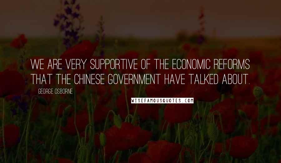 George Osborne quotes: We are very supportive of the economic reforms that the Chinese government have talked about.