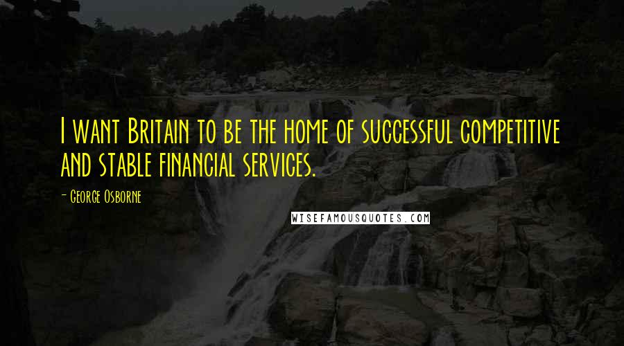 George Osborne quotes: I want Britain to be the home of successful competitive and stable financial services.