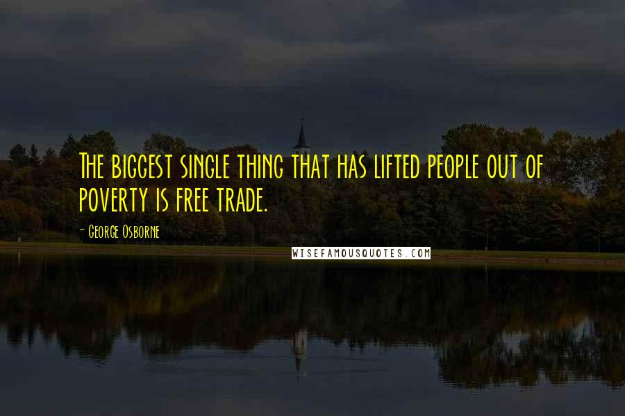 George Osborne quotes: The biggest single thing that has lifted people out of poverty is free trade.