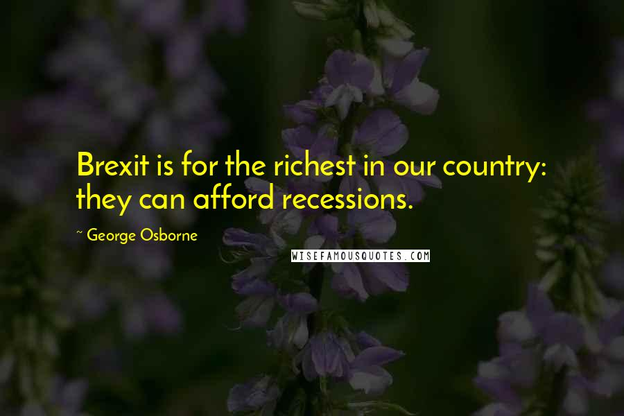 George Osborne quotes: Brexit is for the richest in our country: they can afford recessions.
