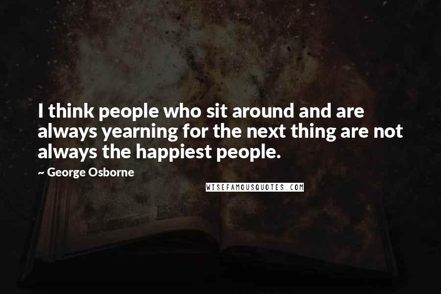 George Osborne quotes: I think people who sit around and are always yearning for the next thing are not always the happiest people.