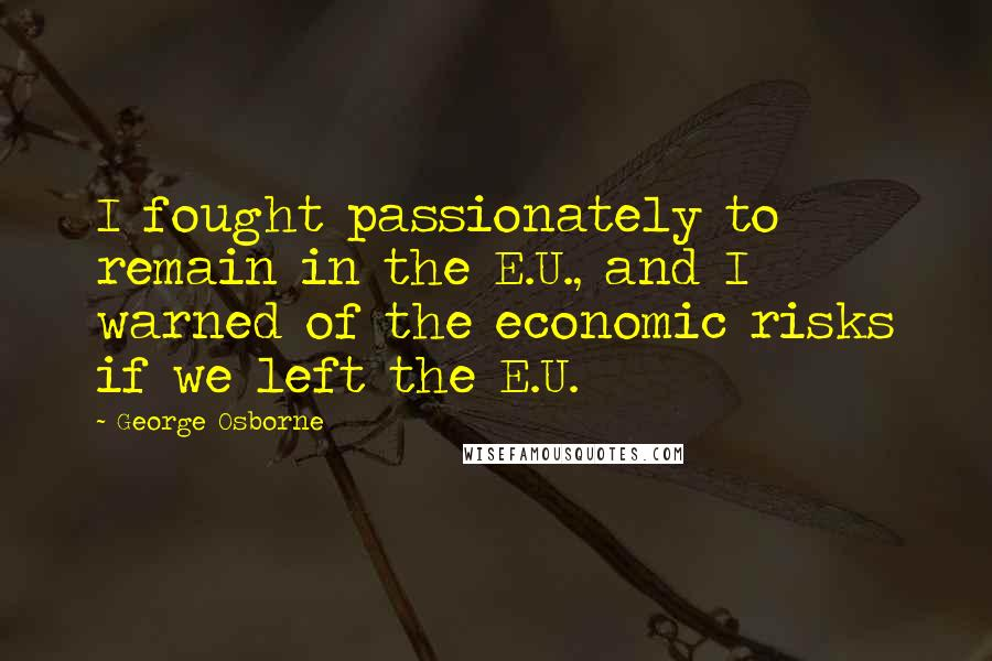 George Osborne quotes: I fought passionately to remain in the E.U., and I warned of the economic risks if we left the E.U.