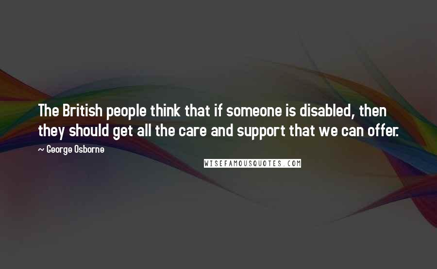 George Osborne quotes: The British people think that if someone is disabled, then they should get all the care and support that we can offer.