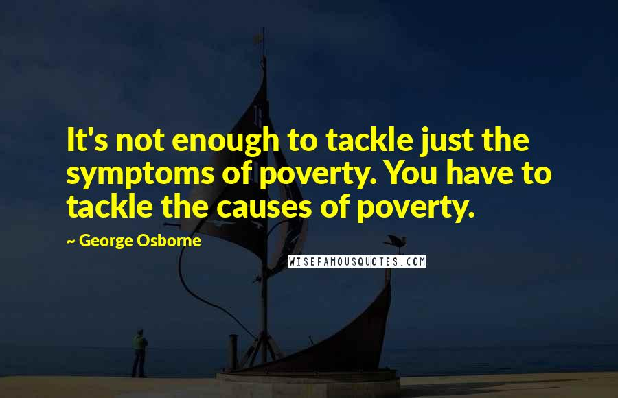 George Osborne quotes: It's not enough to tackle just the symptoms of poverty. You have to tackle the causes of poverty.