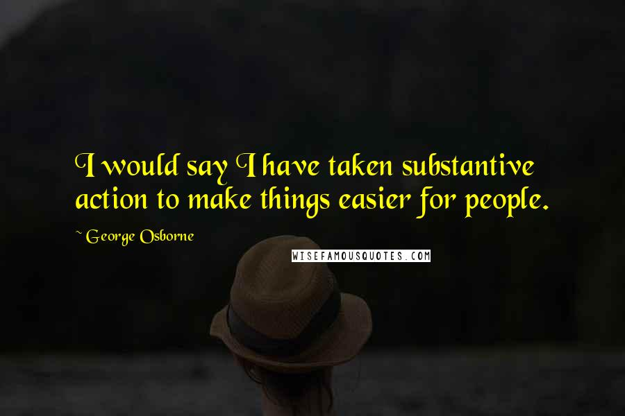 George Osborne quotes: I would say I have taken substantive action to make things easier for people.
