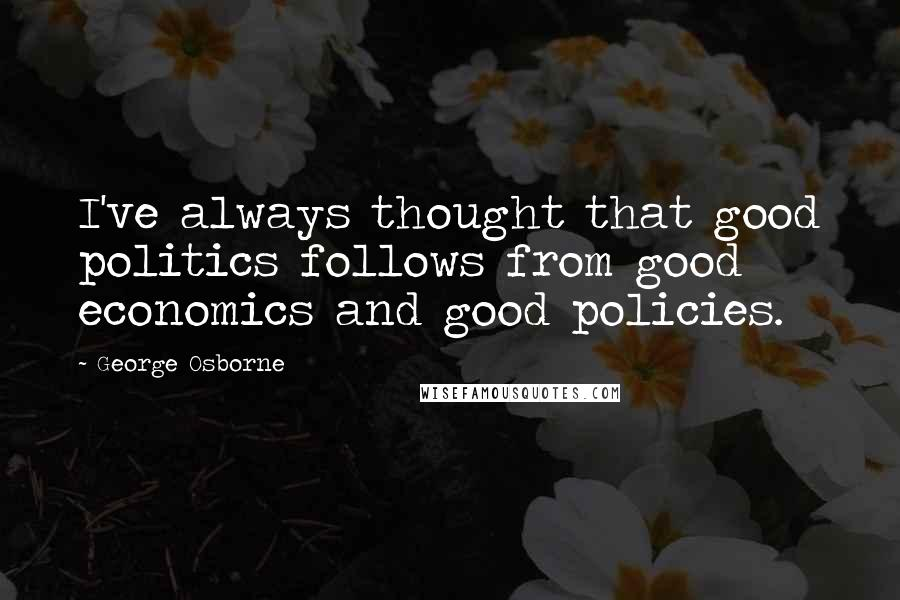 George Osborne quotes: I've always thought that good politics follows from good economics and good policies.