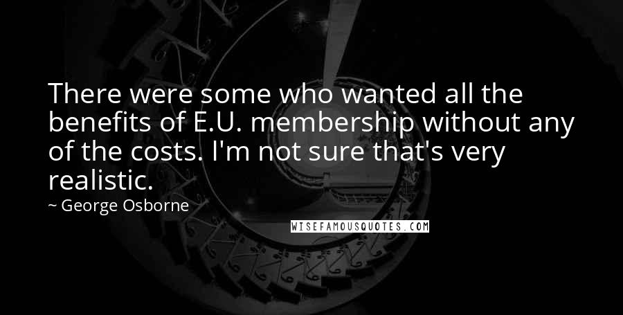George Osborne quotes: There were some who wanted all the benefits of E.U. membership without any of the costs. I'm not sure that's very realistic.