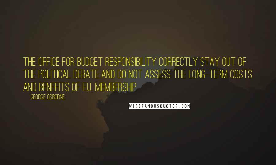 George Osborne quotes: The Office for Budget Responsibility correctly stay out of the political debate and do not assess the long-term costs and benefits of E.U. membership.